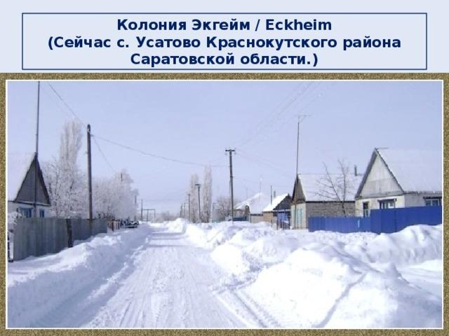 Колония Экгейм / Eckheim  (Сейчас c. Усатово Краснокутского района Саратовской области.)