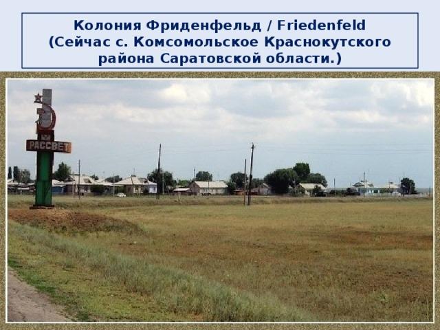 Колония Фриденфельд / Friedenfeld  (Сейчас c. Комсомольское Краснокутского района Саратовской области.)