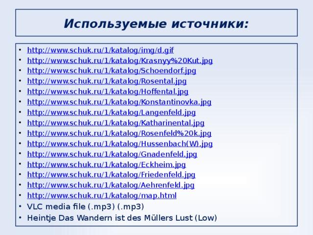 Используемые источники: http://www.schuk.ru/1/katalog/img/d.gif http:// www.schuk.ru/1/katalog/Krasnyy%20Kut.jpg http:// www.schuk.ru/1/katalog/Schoendorf.jpg http:// www.schuk.ru/1/katalog/Rosental.jpg http:// www.schuk.ru/1/katalog/Hoffental.jpg http:// www.schuk.ru/1/katalog/Konstantinovka.jpg http:// www.schuk.ru/1/katalog/Langenfeld.jpg http:// www.schuk.ru/1/katalog/Katharinental.jpg http://www.schuk.ru/1/katalog/Rosenfeld%20k.jpg http://www.schuk.ru/1/katalog/Hussenbach(W).jpg http://www.schuk.ru/1/katalog/Gnadenfeld.jpg http://www.schuk.ru/1/katalog/Eckheim.jpg http://www.schuk.ru/1/katalog/Friedenfeld.jpg http://www.schuk.ru/1/katalog/Aehrenfeld.jpg http://www.schuk.ru/1/katalog/map.html VLC media file (.mp3) (.mp3) Heintje Das Wandern ist des Müllers Lust (Low)