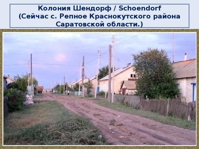 Колония Шендорф / Schoendorf  (Сейчас с. Репное Краснокутского района Саратовской области.)