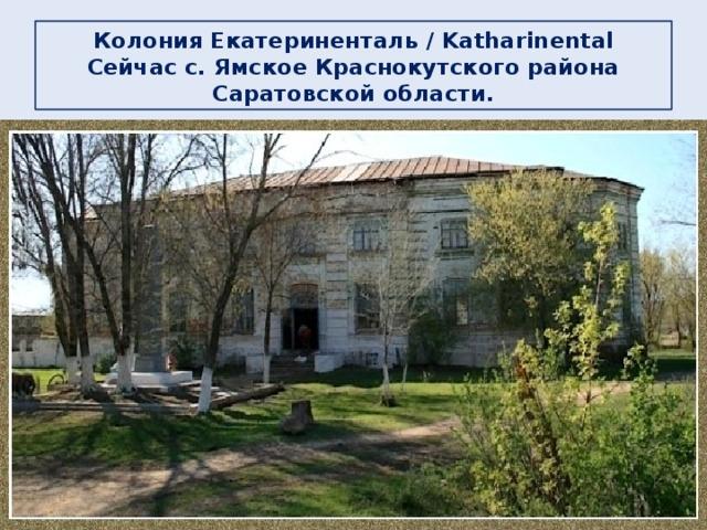 Колония Екатериненталь / Katharinental  Сейчас с. Ямское Краснокутского района Саратовской области.