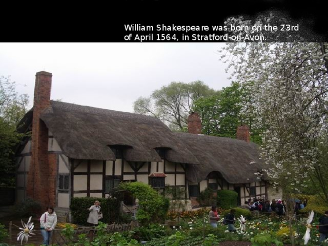 William Shakespeare was born on the 23rd of April 1564, in Stratford-on-Avon.
