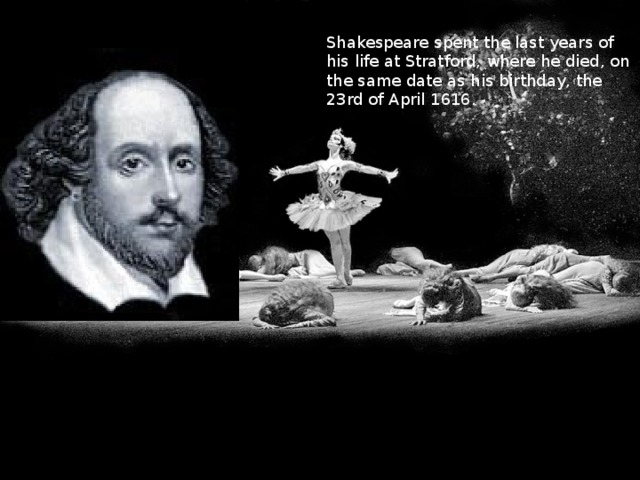 Shakespeare spent the last years of his life at Stratford, where he died, on the same date as his birthday, the 23rd of April 1616.