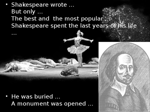 Shakespeare wrote …  But only …  The best and the most popular …  Shakespeare spent the last years of his life …    He was buried …  A monument was opened …
