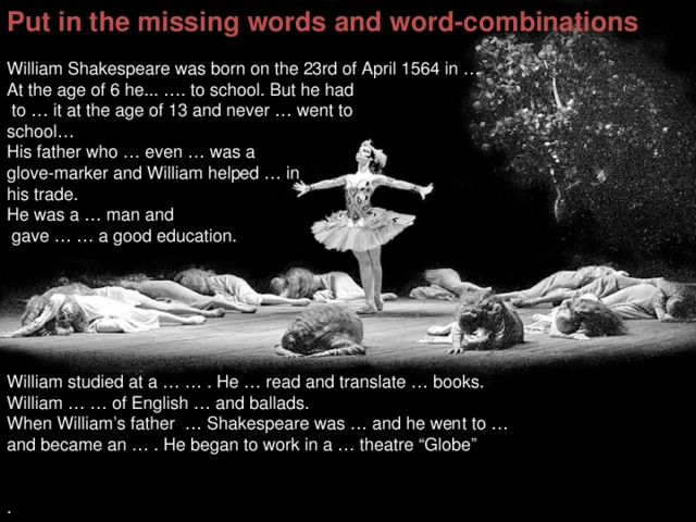"Put in the missing words and word-combinations  William Shakespeare was born on the 23rd of April 1564 in … At the age of 6 he... …. to school. But he had  to … it at the age of 13 and never … went to school… His father who … even … was a glove-marker and William helped … in his trade. He was a … man and  gave … … a good education. William studied at a … … . He … read and translate … books. William … … of English … and ballads. When William's father … Shakespeare was … and he went to … and became an … . He began to work in a … theatre ""Globe"" ."