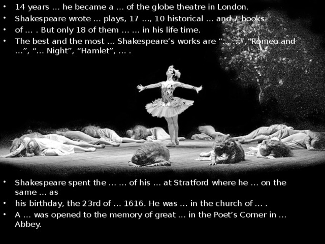 "14 years … he became a … of the globe theatre in London. Shakespeare wrote … plays, 17 …, 10 historical … and 7 books of … . But only 18 of them … … in his life time. The best and the most … Shakespeare's works are ""… …"",""Romeo and …"", ""… Night"", ""Hamlet"", … .     Shakespeare spent the … … of his … at Stratford where he … on the same … as his birthday, the 23rd of … 1616. He was … in the church of … . A … was opened to the memory of great … in the Poet's Corner in … Abbey."