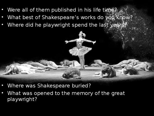 Were all of them published in his life time? What best of Shakespeare's works do you know? Where did he playwright spend the last years?     Where was Shakespeare buried? What was opened to the memory of the great playwright?