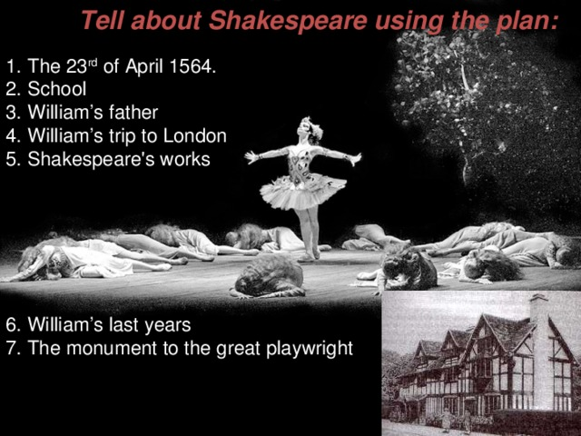 Tell about Shakespeare using the plan : The 23 rd of April 1564. School William's father William's trip to London Shakespeare's works     6. William's last years 7. The monument to the great playwright
