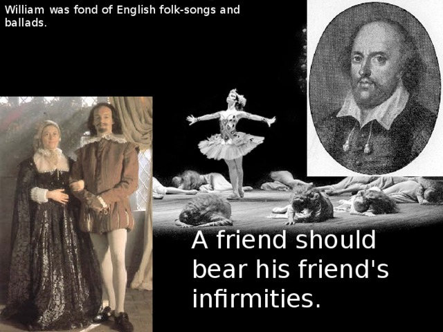 William was fond of English folk-songs and ballads. A friend should bear his friend's infirmities.
