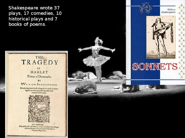 Shakespeare wrote 37 plays, 17 comedies, 10 historical plays and 7 books of poems.