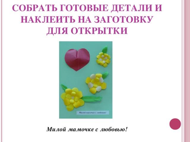 СОБРАТЬ ГОТОВЫЕ ДЕТАЛИ И НАКЛЕИТЬ НА ЗАГОТОВКУ ДЛЯ ОТКРЫТКИ           Милой мамочке с любовью!