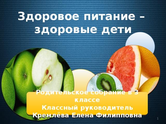 Здоровое питание – здоровые дети Родительское собрание в 3 классе Классный руководитель Кремлёва Елена Филипповна