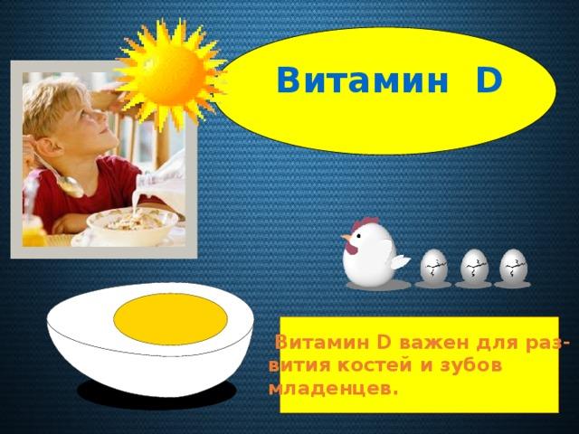 Витамин D  Витамин D важен для раз- вития костей и зубов младенцев.