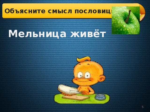 Объясните смысл пословицы:  Мельница живёт водою, а человек – едою.