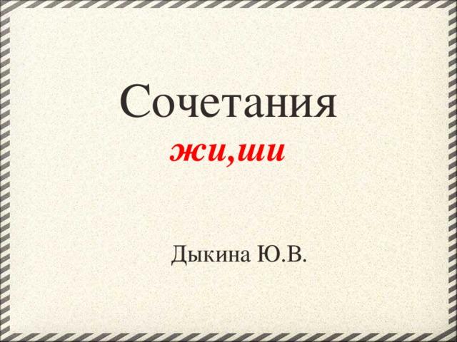 Сочетания  жи,ши    Дыкина Ю.В.