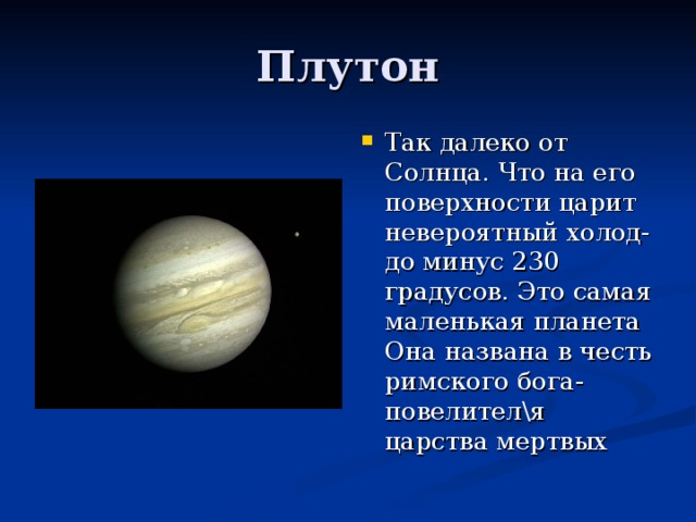 Так далеко от Солнца. Что на его поверхности царит невероятный холод- до минус 230 градусов. Это самая маленькая планета Она названа в честь римского бога-повелител\я царства мертвых