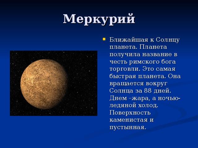 Ближайшая к Солнцу планета. Планета получила название в честь римского бога торговли. Это самая быстрая планета. Она вращается вокруг Солнца за 88 дней. Днем –жара, а ночью- ледяной холод. Поверхность каменистая и пустынная.