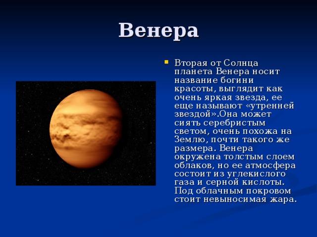 Вторая от Солнца планета Венера носит название богини красоты, выглядит как очень яркая звезда, ее еще называют «утренней звездой».Она может сиять серебристым светом, очень похожа на Землю, почти такого же размера. Венера окружена толстым слоем облаков, но ее атмосфера состоит из углекислого газа и серной кислоты. Под облачным покровом стоит невыносимая жара.