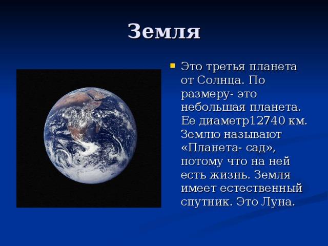 Это третья планета от Солнца. По размеру- это небольшая планета. Ее диаметр12740 км. Землю называют «Планета- сад», потому что на ней есть жизнь. Земля имеет естественный спутник. Это Луна.