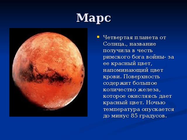 Четвертая планета от Солнца., название получила в честь римского бога войны- за ее красный цвет, напоминающий цвет крови. Поверхность содержит большое количество железа, которое окисляясь дает красный цвет. Ночью температура опускается до минус 85 градусов.