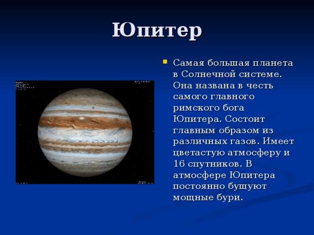 Самая большая планета в Солнечной системе. Она названа в честь самого главного римского бога Юпитера. Состоит главным образом из различных газов. Имеет цветастую атмосферу и 16 спутников. В атмосфере Юпитера постоянно бушуют мощные бури.