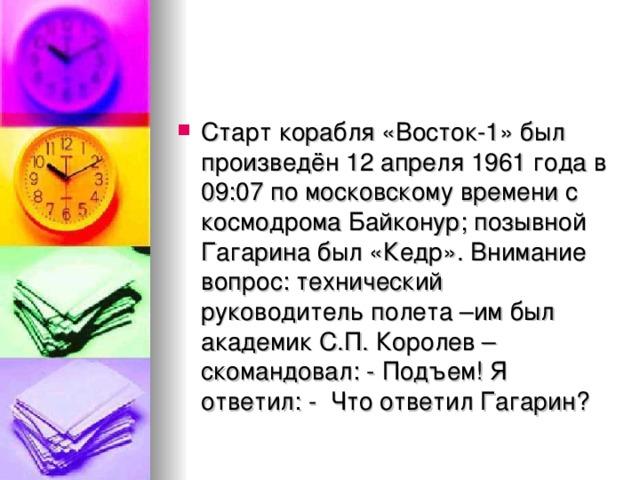 Старт корабля «Восток-1» был произведён 12 апреля 1961 года в 09:07 по московскому времени с космодромаБайконур; позывной Гагарина был «Кедр».Внимание вопрос: технический руководитель полета –им был академик С.П. Королев –скомандовал: - Подъем! Я ответил: - Что ответил Гагарин?