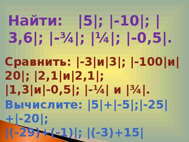 Найти: |5|; |-10|; |3,6|; |- ¾ |; | ¼ |; |-0,5|. Сравнить: |-3|и|3|; |-100|и|20|; |2,1|и|2,1|; |1,3|и|-0,5|; |- ¼ | и | ¾ |. Вычислите: |5|+|-5|;|-25|+|-20|; |(-29)+(-1)|; |(-3)+15|