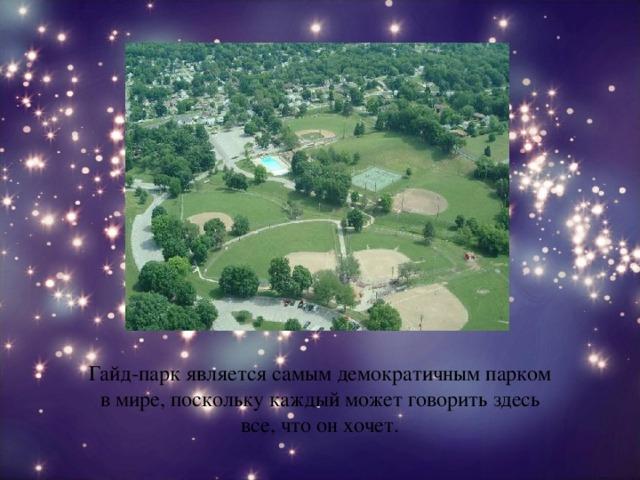 Гайд-парк является самым демократичным парком в мире, поскольку каждый может говорить здесь все, что он хочет.