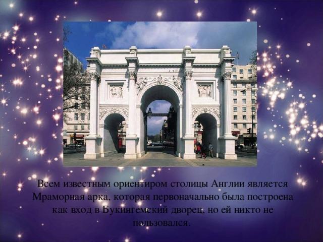Всем известным ориентиром столицы Англии является Мраморная арка, которая первоначально была построена как вход в Букингемский дворец, но ей никто не пользовался .