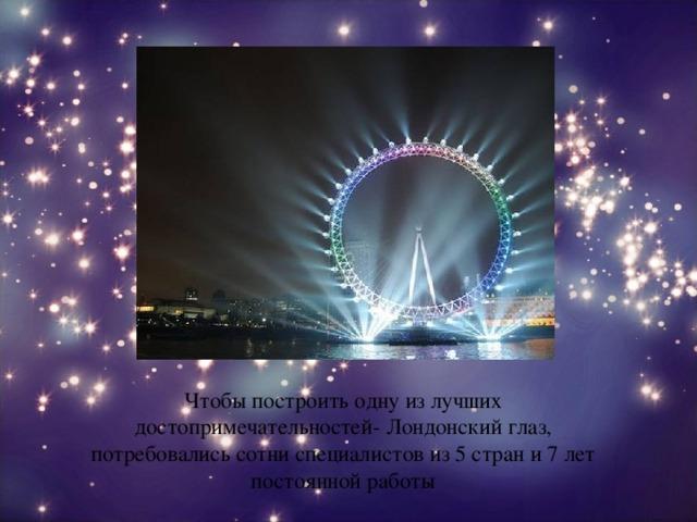 Чтобы построить одну из лучших достопримечательностей- Лондонский глаз, потребовались сотни специалистов из 5 стран и 7 лет постоянной работы
