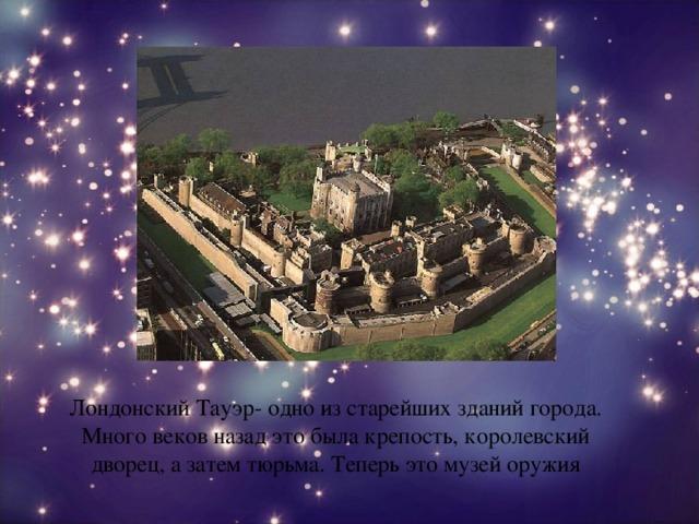 Лондонский Тауэр- одно из старейших зданий города. Много веков назад это была крепость, королевский дворец, а затем тюрьма. Теперь это музей оружия