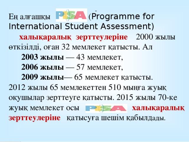 Ең алғашқы ( Programme for International Student Assessment)  халықаралық зерттеулеріне 2000 жылы өткізілді, оған 32 мемлекет қатысты. Ал  2003 жылы — 43 мемлекет,  2006жылы — 57 мемлекет,  2009жылы — 65 мемлекет қатысты. 2012 жылы65 мемлекеттен 510 мыңға жуық оқушылар зерттеуге қатысты. 2015 жылы 70-ке жуық мемлекет осы халықаралық зерттеулеріне қатысуға шешім қабылд ады.