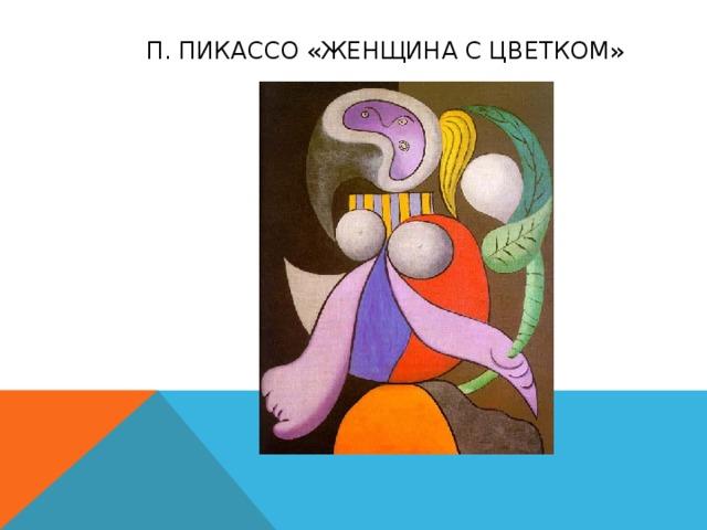 П. Пикассо «Женщина с цветком»