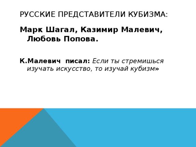 Русские представители кубизма: Марк Шагал, Казимир Малевич, Любовь Попова.  К.Малевич писал: Если ты стремишься изучать искусство, то изучай кубизм »
