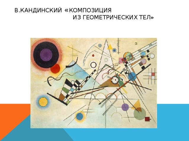 В.Кандинский « Композиция  из геометрических тел»