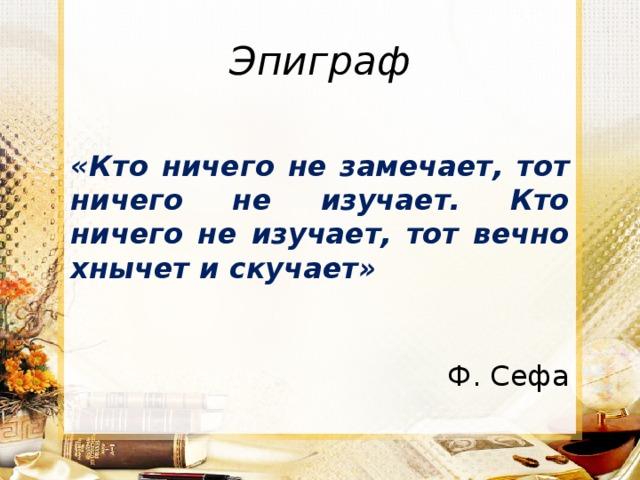 Эпиграф «Кто ничего не замечает, тот ничего не изучает. Кто ничего не изучает, тот вечно хнычет и скучает»                                             Ф. Сефа