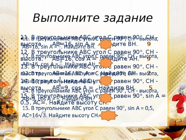 Выполните задание  11. В треугольнике АВС угол С равен 90  , СН - высота, АВ=16, sin А = . Найдите ВН. 9 12. В треугольнике АВС угол С равен 90  , СН - высота, АВ=16, cos А = . Найдите АН. 9 13. В треугольнике АВС угол С равен 90  , СН - высота, АВ=16, sin А = . Найдите АН. 7 14. В треугольнике АВС угол С равен 90  , СН - высота, АВ=9, cos А = . Найдите ВН. 5 15. В треугольнике АВС угол С равен 90  , sin А = 0,5, АС=. Найдите высоту СН.