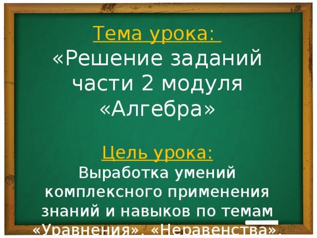 Тема урока: «Решение заданий части 2 модуля «Алгебра» Цель урока: Выработка умений комплексного применения знаний и навыков по темам «Уравнения», «Неравенства», «Числовые функции», «Текстовые задачи»