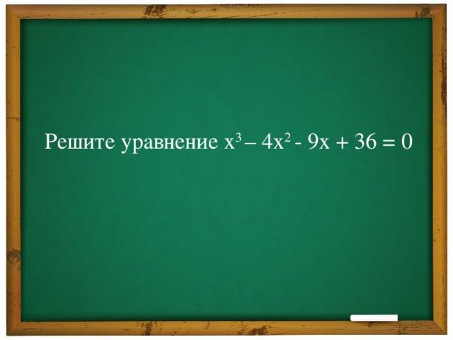 Решите уравнение х 3 – 4х 2 - 9х + 36 = 0