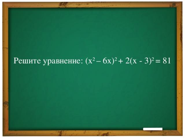 Решите уравнение: (х 2 – 6х) 2 + 2(х - 3) 2 = 81
