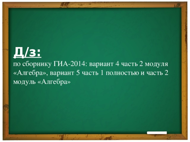 Д/з: по сборнику ГИА-2014: вариант 4 часть 2 модуля «Алгебра», вариант 5 часть 1 полностью и часть 2 модуль «Алгебра»