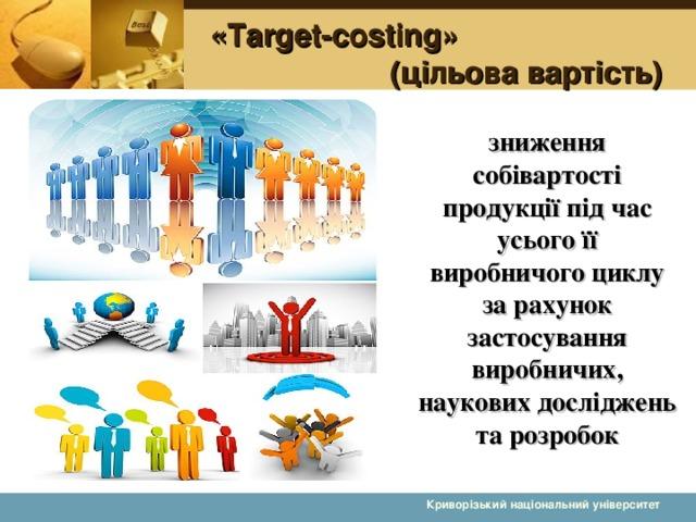 «Target-costing»   (цільова вартість) зниження собівартості продукції під час усього її виробничого циклу за рахунок застосування виробничих, наукових досліджень та розробок  Криворізький національний університет 5 5