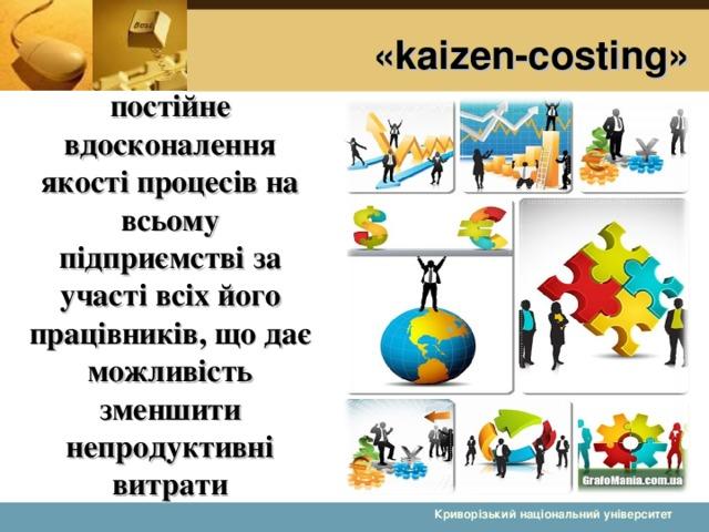 «kaizen-costing» постійне вдосконалення якості процесів на всьому підприємстві за участі всіх його працівників, що дає можливість зменшити непродуктивні витрати  Криворізький національний університет 5 5