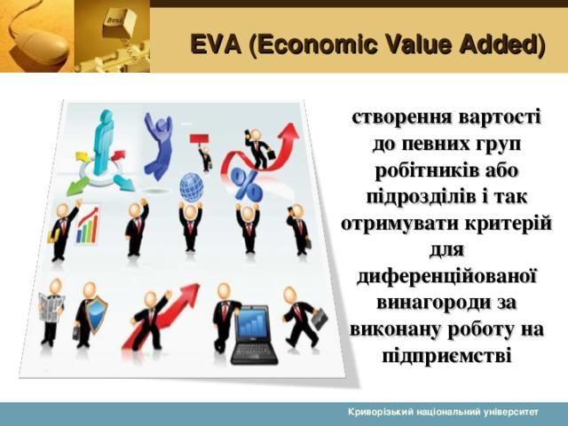 EVA (Economic Value Added) створення вартості до певних груп робітників або підрозділів і так отримувати критерій для диференційованої винагороди за виконану роботу на підприємстві  Криворізький національний університет 9 9