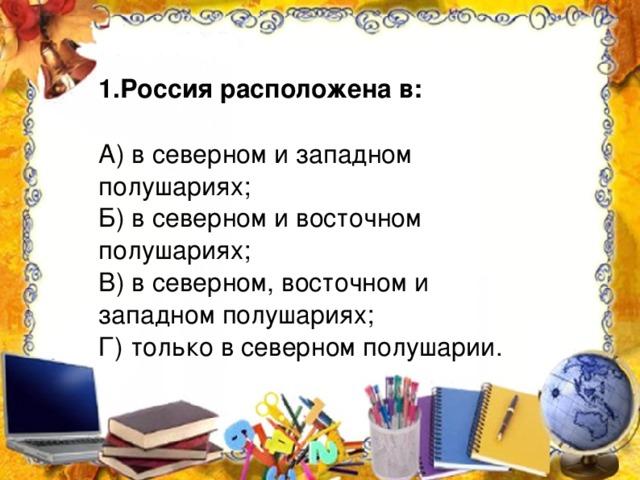 1.Россия расположена в: А) в северном и западном полушариях; Б) в северном и восточном полушариях; В) в северном, восточном и западном полушариях; Г) только в северном полушарии.