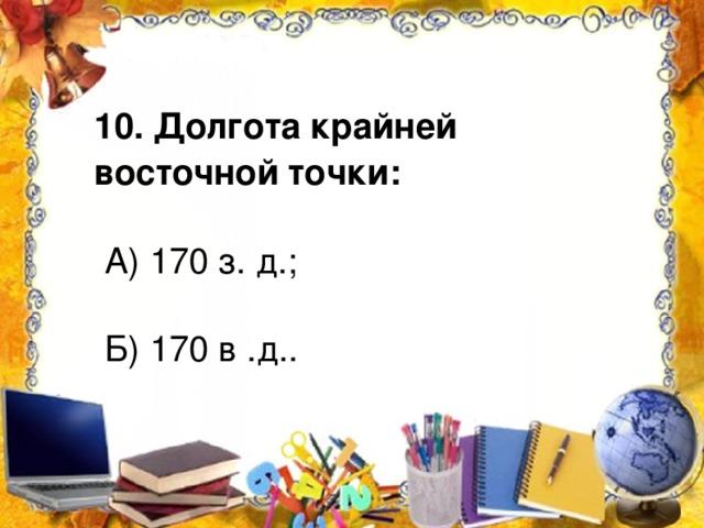 10. Долгота крайней восточной точки:  А) 170 з. д.;  Б) 170 в .д..