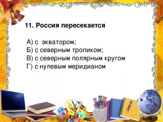 11. Россия пересекается  А) с экватором;  Б) с северным тропиком;  В) с северным полярным кругом  Г) с нулевым меридианом
