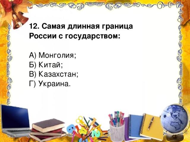 12. Самая длинная граница России с государством: А) Монголия; Б) Китай; В) Казахстан; Г) Украина.