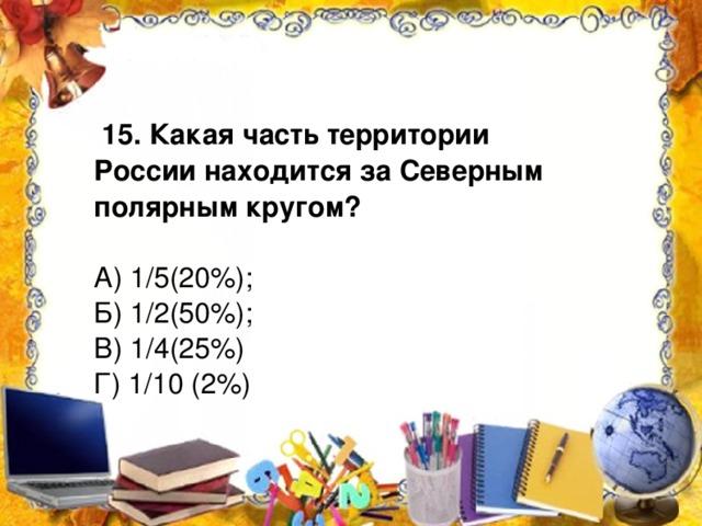 15. Какая часть территории России находится за Северным полярным кругом? А) 1/5(20%); Б) 1/2(50%); В) 1/4(25%) Г) 1/10 (2%)