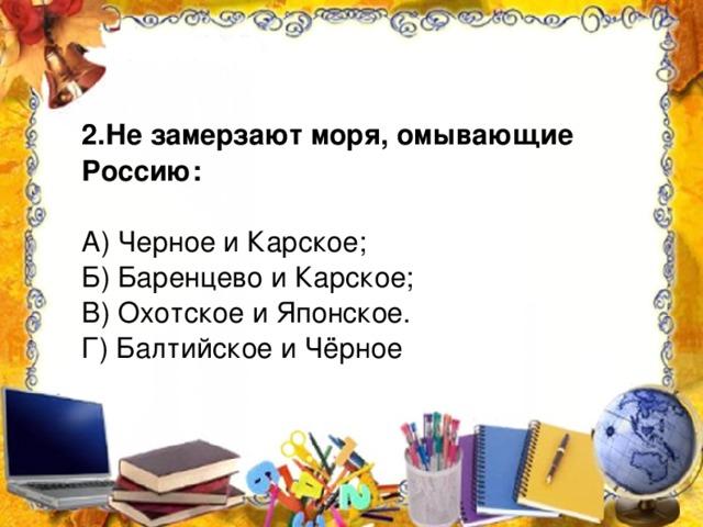 2.Не замерзают моря, омывающие Россию: А) Черное и Карское; Б) Баренцево и Карское; В) Охотское и Японское. Г) Балтийское и Чёрное